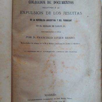COLECCION DE DOCUMENTOS RELATIVOS A LA EXPULSION DE LOS JESUITAS DE LA REPUBLICA ARGENTINA Y DEL PARAGUAY EN EL REINADO DE CARLOS III CON INTRODUCCIÓN Y NOTAS POR D. FRANCISCO JAVIER BRABO, COMENDADOR DE NÚMERO DE LA REAL ORDEN AMERICANA DE ISABEL LA CATOLICA.